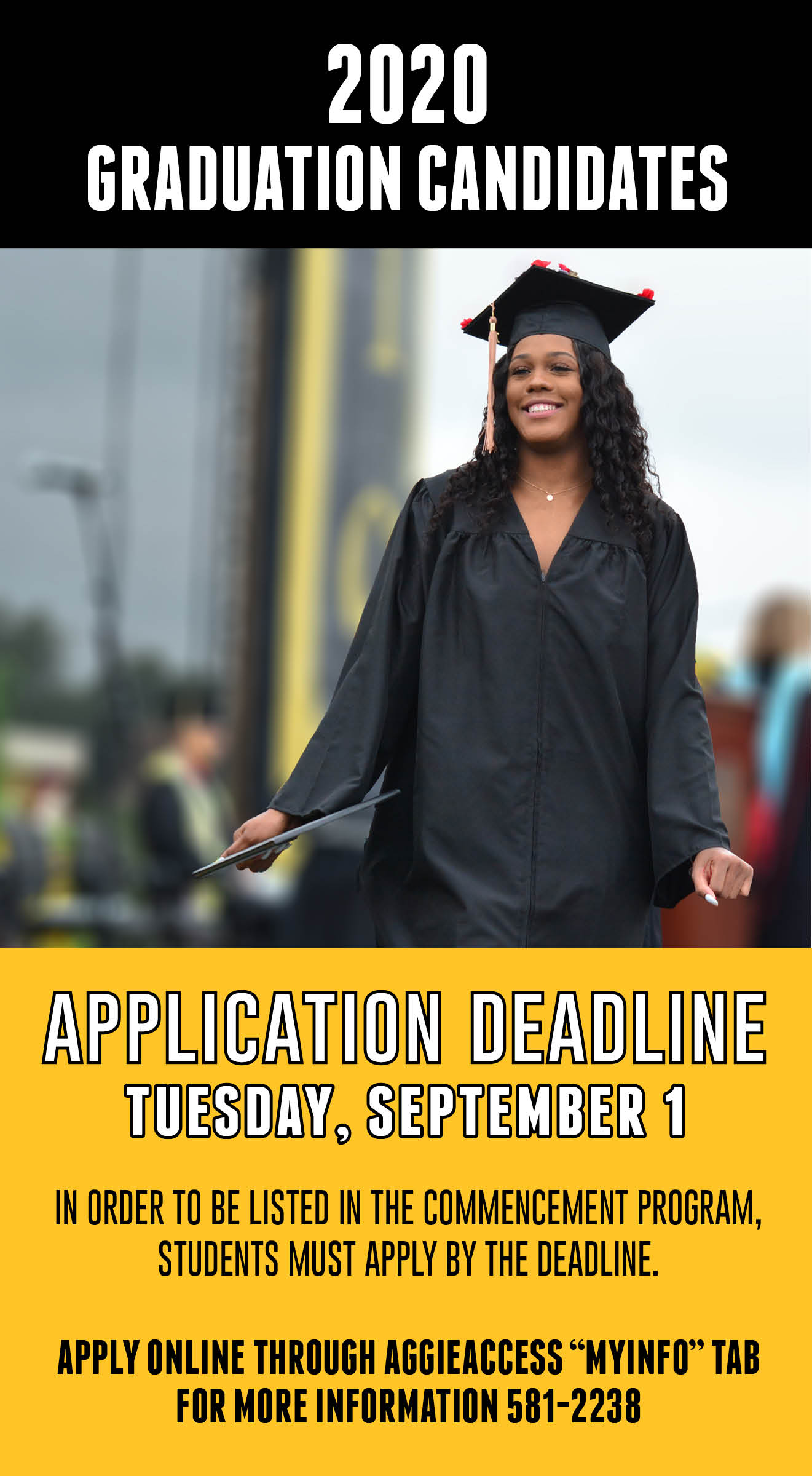 "2020 Graduation Candidates Application Deadline Tuesday, September 1 In order to be listed in the Commencement program,students must apply by the deadline. Apply online through AggieAggie ""MyINFO"" tab For more information 581-2238"