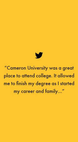 """Cameron University was a great place to attend college. It allowed me to finish my degree as I started my career and family..."""