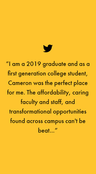 """I am a 2019 graduate and as a first generation college student, Cameron was the perfect place for me. The affordability, caring faculty and staff, and transformational opportunities found across campus can't be beat…"""